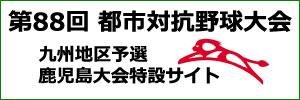 第88回 都市対抗野球大会 九州地区予選 鹿児島大会特設サイト